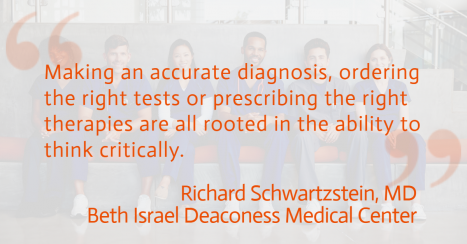 Quotation: making an accurate diagnosis, ordering the right tests or prescribing the right therapies are all rooted in the ability to think critically- R. Schwartzenstein MD