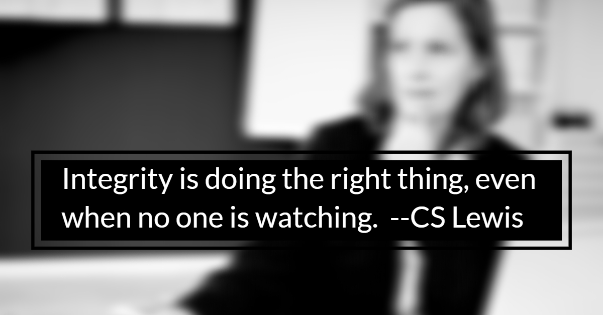 Integrity is doing the right thing, even when no one is watching -- CS Lewis