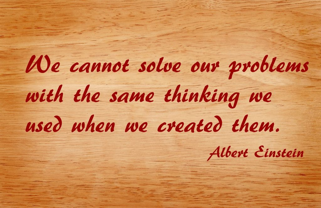 We cannot solve our problems with the same thinking we used when we created them - Albert Einstein